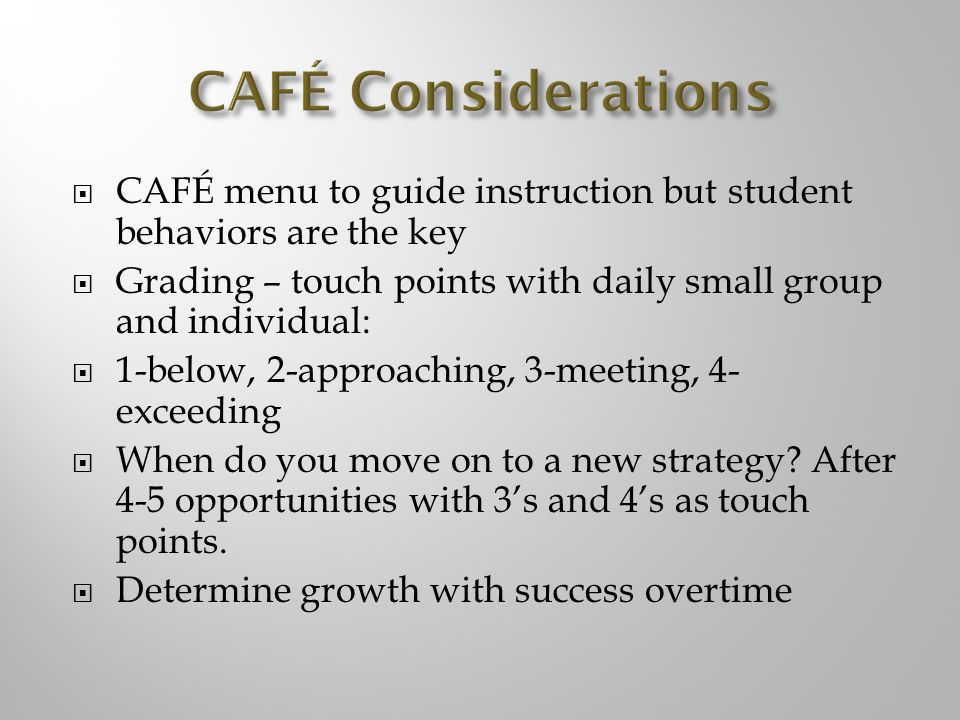 CAFÉ Considerations CAFÉ menu to guide instruction but student behaviors are the key. Grading – touch points with daily small group and individual: