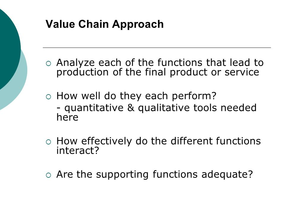 Value Chain Approach Analyze each of the functions that lead to production of the final product or service.