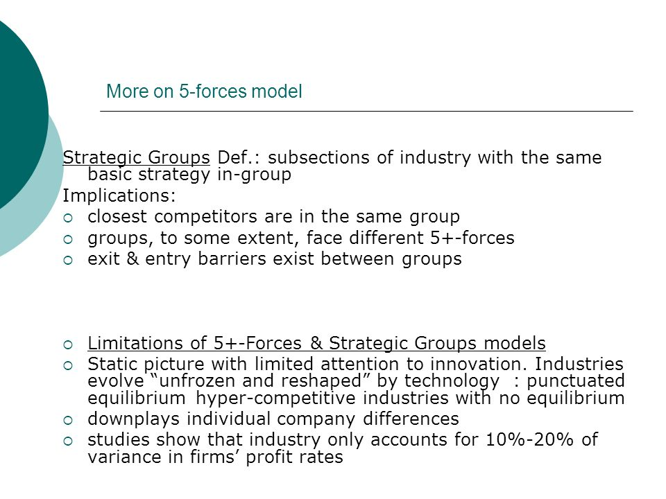 More on 5-forces model Strategic Groups Def.: subsections of industry with the same basic strategy in-group.