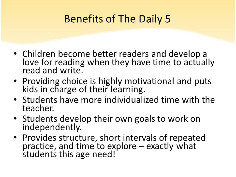 Benefits of The Daily 5 Children become better readers and develop a love for reading when they have time to actually read and write.