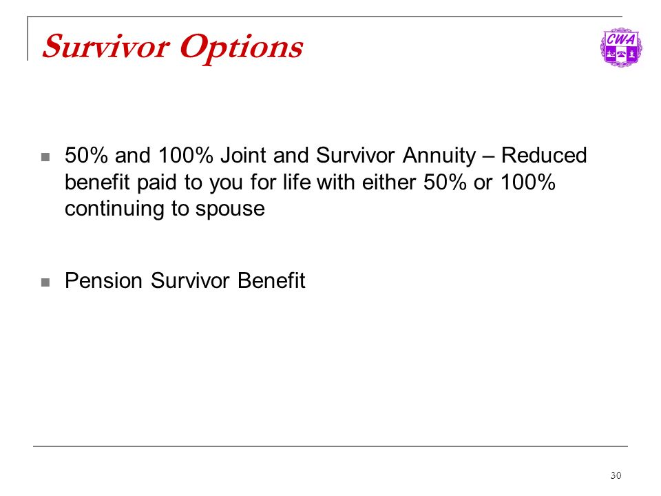 Survivor Options 50% and 100% Joint and Survivor Annuity – Reduced benefit paid to you for life with either 50% or 100% continuing to spouse.