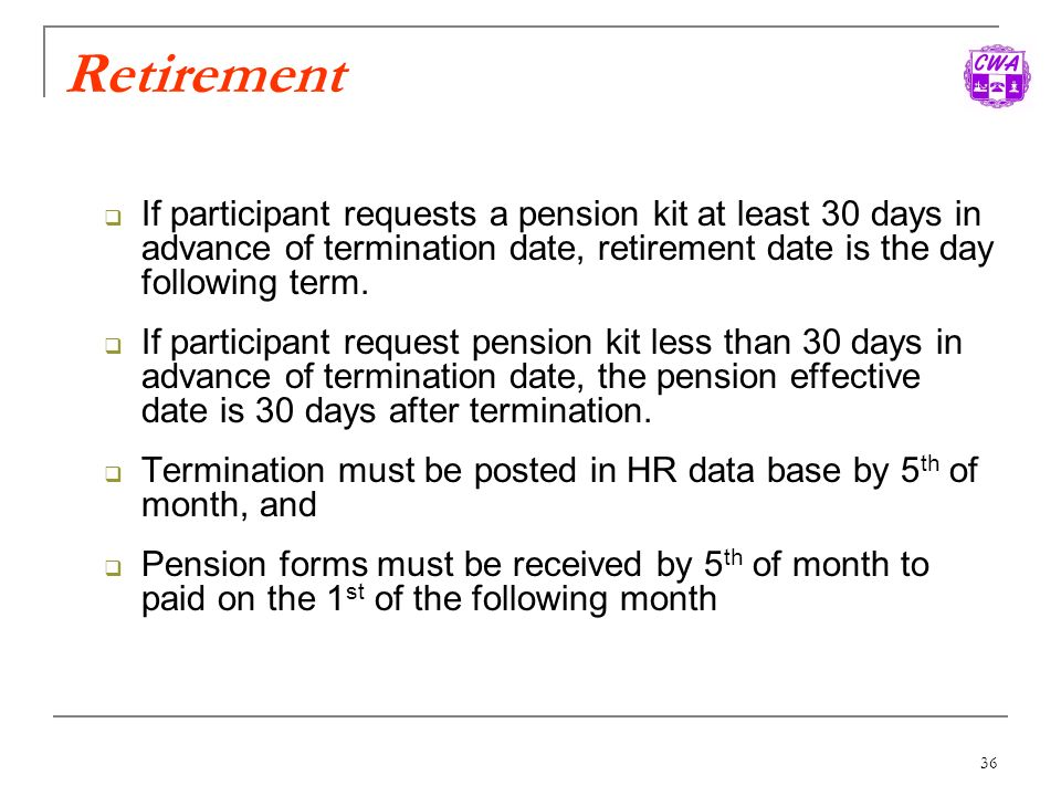Retirement If participant requests a pension kit at least 30 days in advance of termination date, retirement date is the day following term.