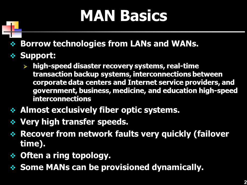 MAN Basics Borrow technologies from LANs and WANs. Support:
