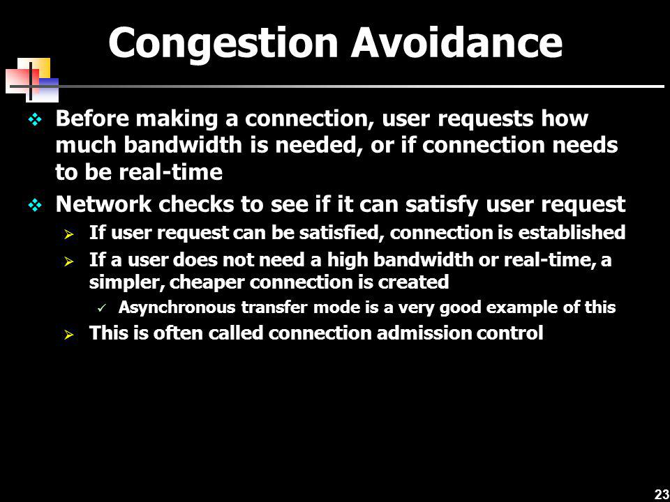 Congestion Avoidance Before making a connection, user requests how much bandwidth is needed, or if connection needs to be real-time.