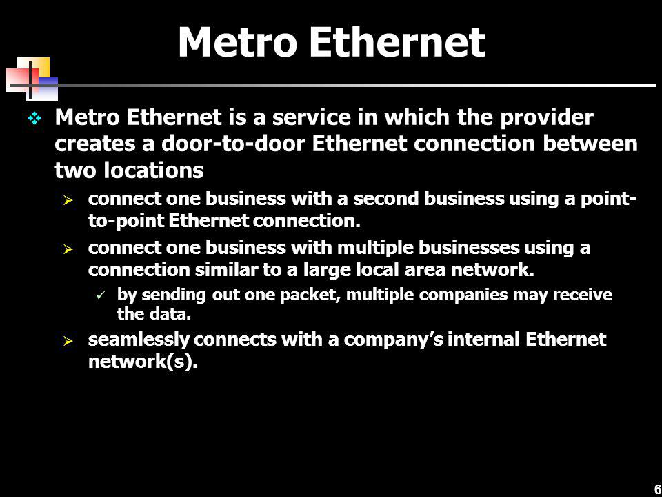 Metro Ethernet Metro Ethernet is a service in which the provider creates a door-to-door Ethernet connection between two locations.