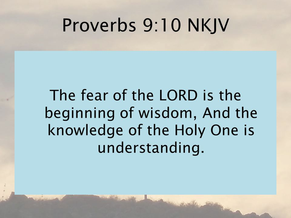 Proverbs 9:10 NKJV The fear of the LORD is the beginning of wisdom, And the knowledge of the Holy One is understanding.