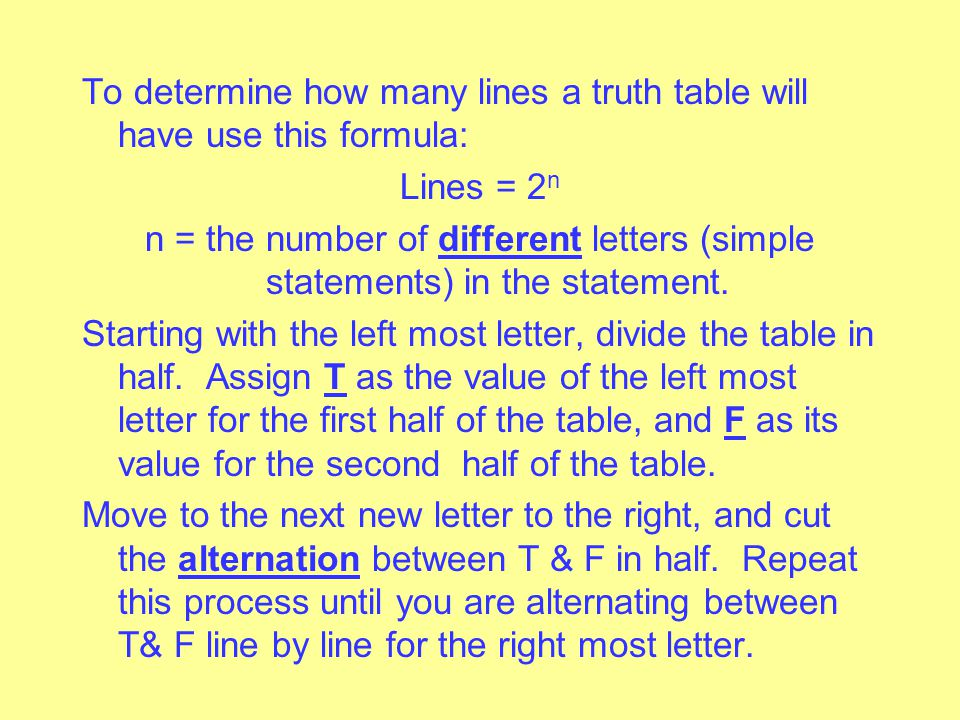 To determine how many lines a truth table will have use this formula: Lines = 2n n = the number of different letters (simple statements) in the statement.