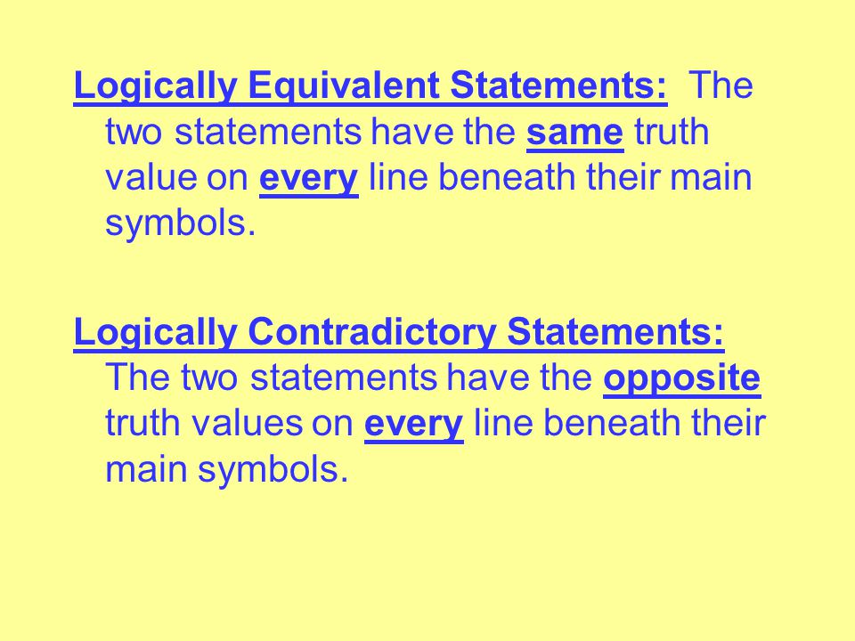 Logically Equivalent Statements: The two statements have the same truth value on every line beneath their main symbols.