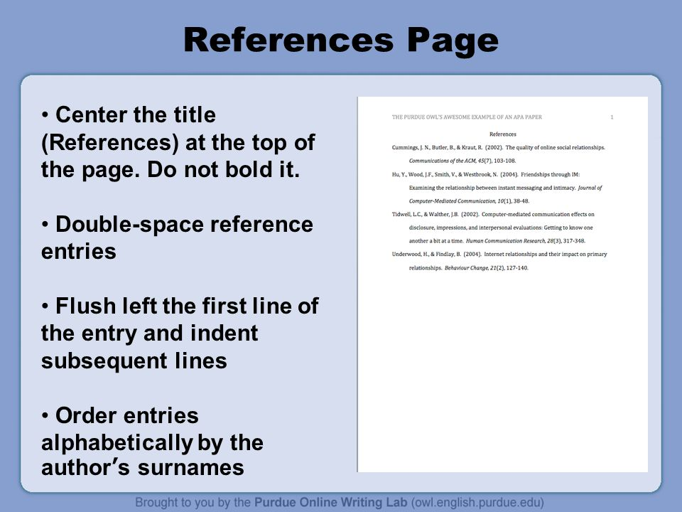References Page Center the title (References) at the top of the page. Do not bold it. Double-space reference entries.