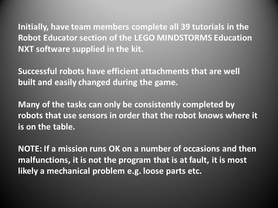 Initially, have team members complete all 39 tutorials in the Robot Educator section of the LEGO MINDSTORMS Education NXT software supplied in the kit.