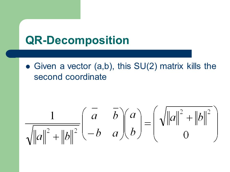 QR-Decomposition Given a vector (a,b), this SU(2) matrix kills the second coordinate