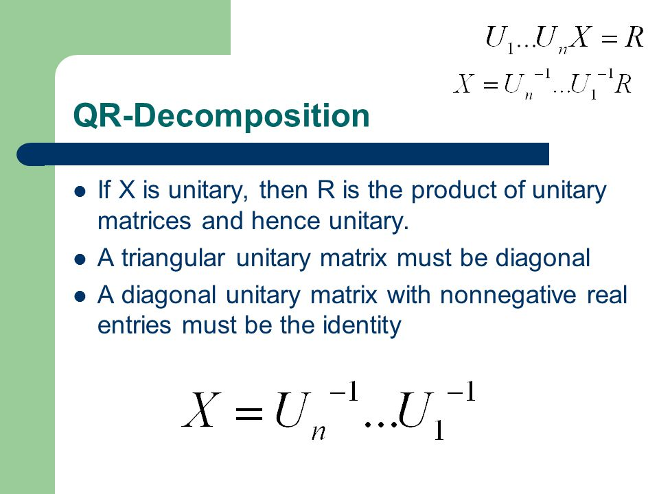 QR-Decomposition If X is unitary, then R is the product of unitary matrices and hence unitary. A triangular unitary matrix must be diagonal.