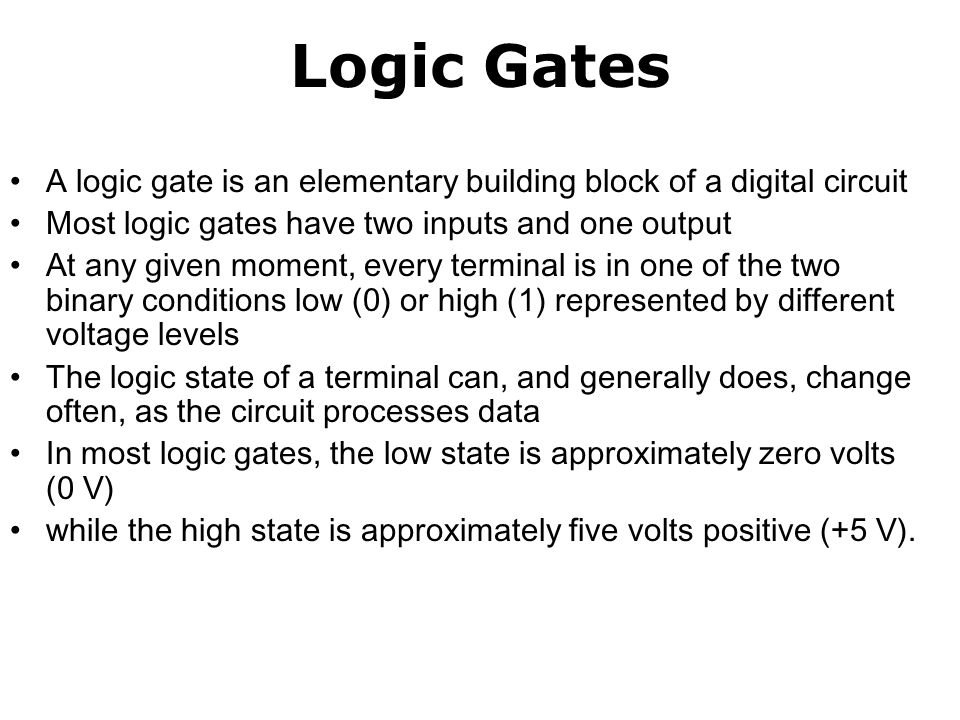 Logic Gates A logic gate is an elementary building block of a digital circuit. Most logic gates have two inputs and one output.