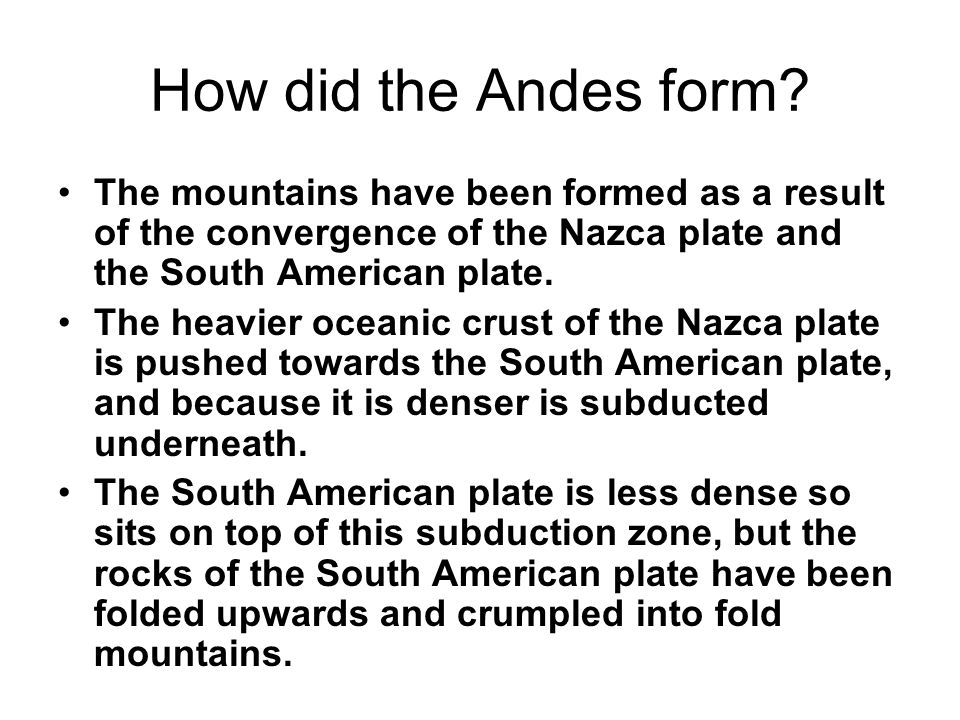 How did the Andes form The mountains have been formed as a result of the convergence of the Nazca plate and the South American plate.