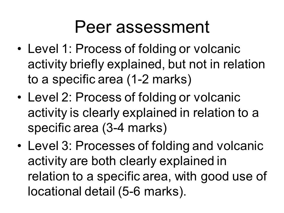 Peer assessment Level 1: Process of folding or volcanic activity briefly explained, but not in relation to a specific area (1-2 marks)
