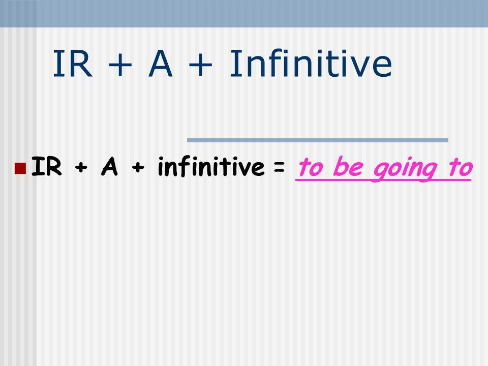 IR + A + Infinitive IR + A + infinitive = to be going to 2