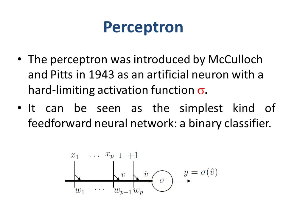 Perceptron The perceptron was introduced by McCulloch and Pitts in 1943 as an artificial neuron with a hard-limiting activation function .