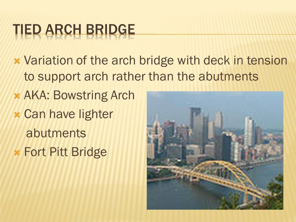 Tied arch bridge Variation of the arch bridge with deck in tension to support arch rather than the abutments.