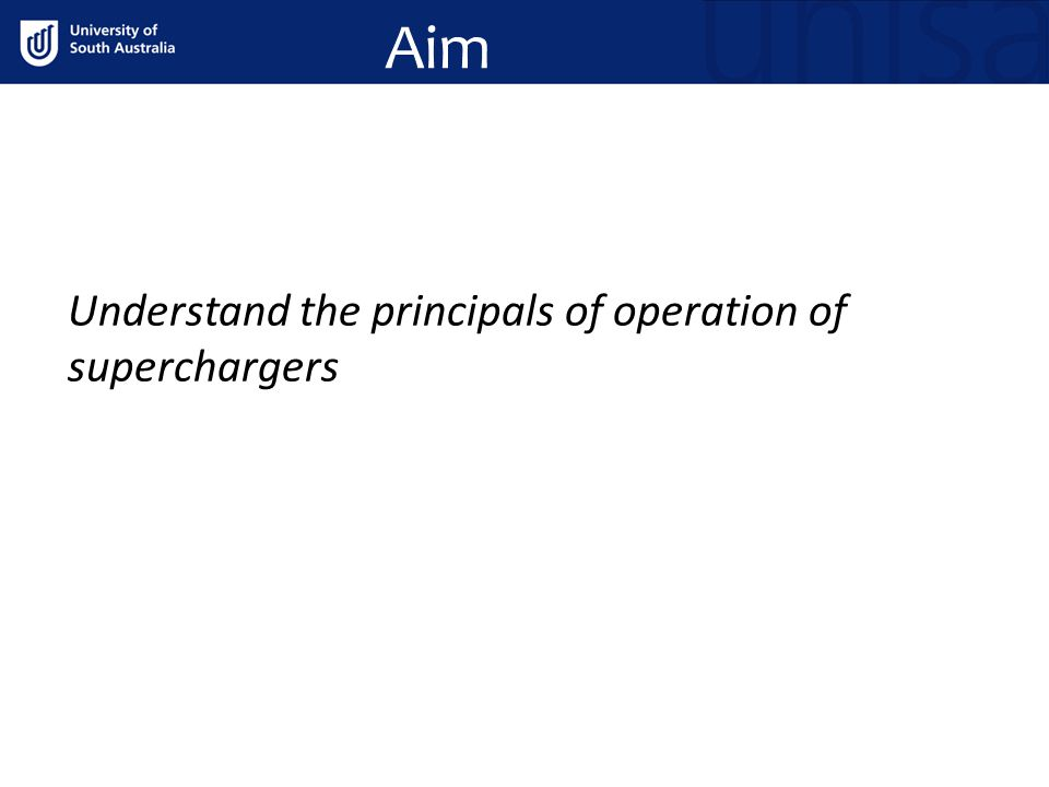 Aim Understand the principals of operation of superchargers