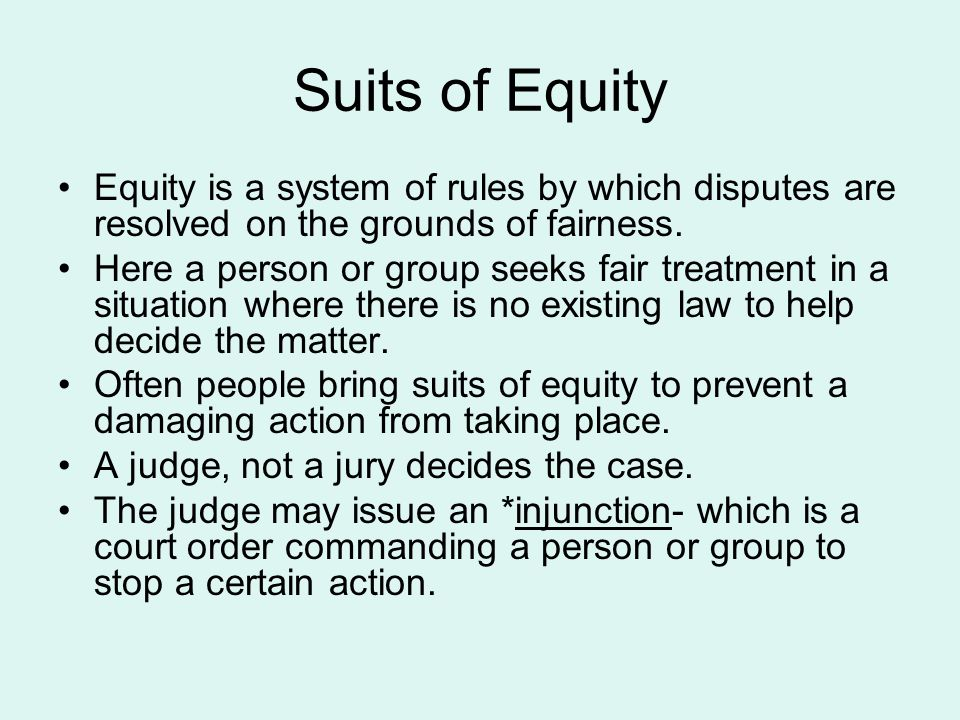 Suits of Equity Equity is a system of rules by which disputes are resolved on the grounds of fairness.