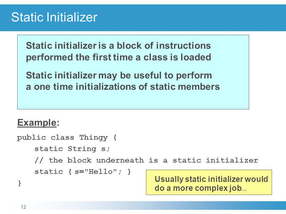 Static Initializer Static initializer is a block of instructions performed the first time a class is loaded.