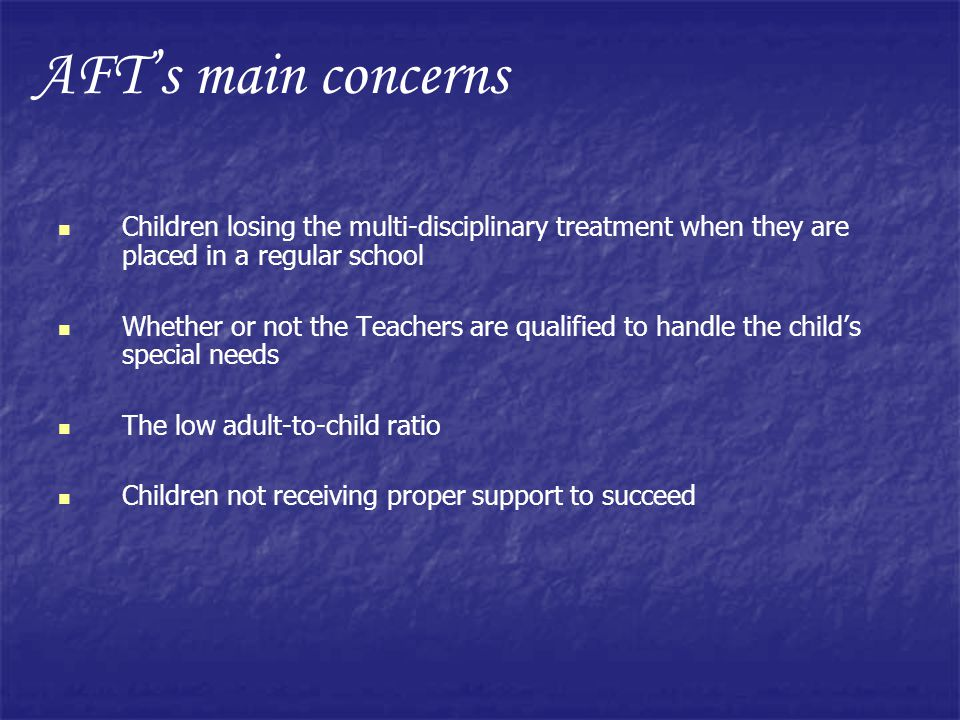 AFT's main concerns Children losing the multi-disciplinary treatment when they are placed in a regular school.