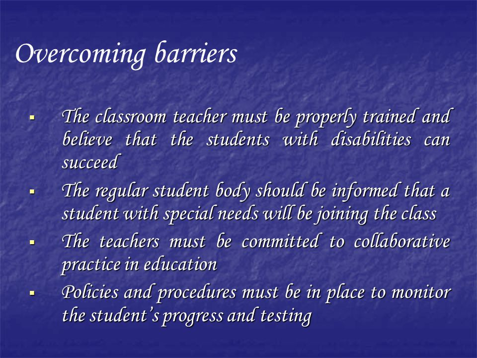 Overcoming barriers The classroom teacher must be properly trained and believe that the students with disabilities can succeed.