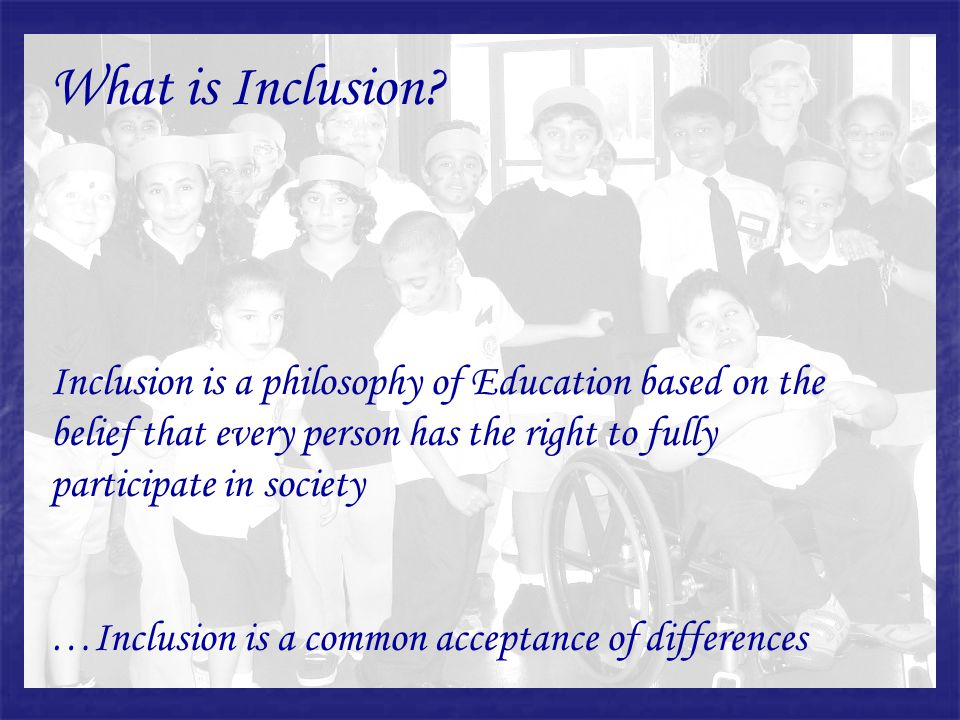 What is Inclusion Inclusion is a philosophy of Education based on the belief that every person has the right to fully participate in society.