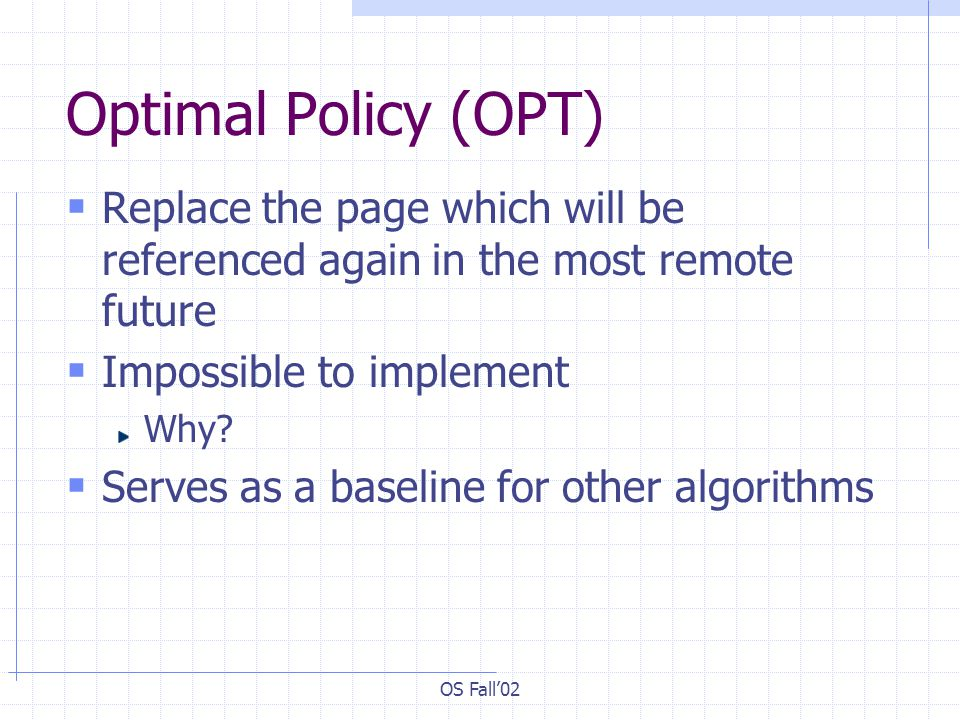 Optimal Policy (OPT) Replace the page which will be referenced again in the most remote future. Impossible to implement.