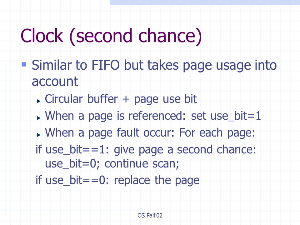 Clock (second chance) Similar to FIFO but takes page usage into account. Circular buffer + page use bit.