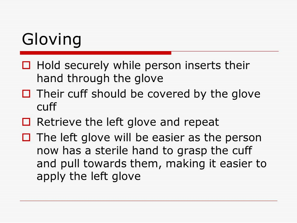 Gloving Hold securely while person inserts their hand through the glove. Their cuff should be covered by the glove cuff.