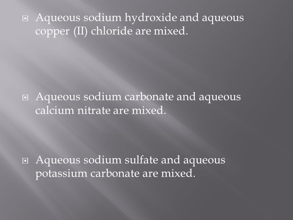Aqueous sodium hydroxide and aqueous copper (II) chloride are mixed.