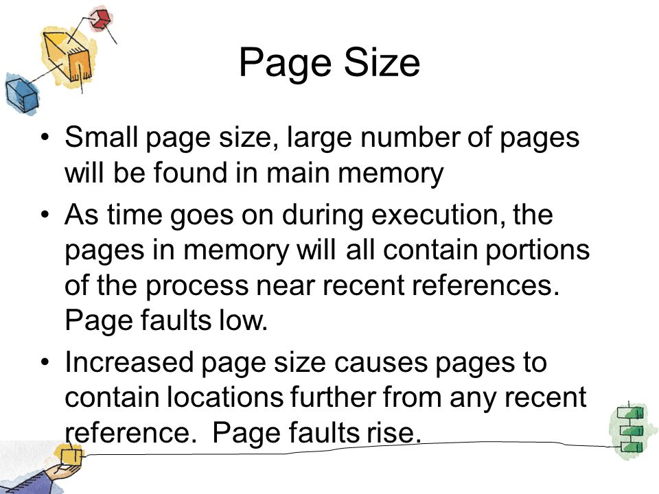 Page Size Small page size, large number of pages will be found in main memory.