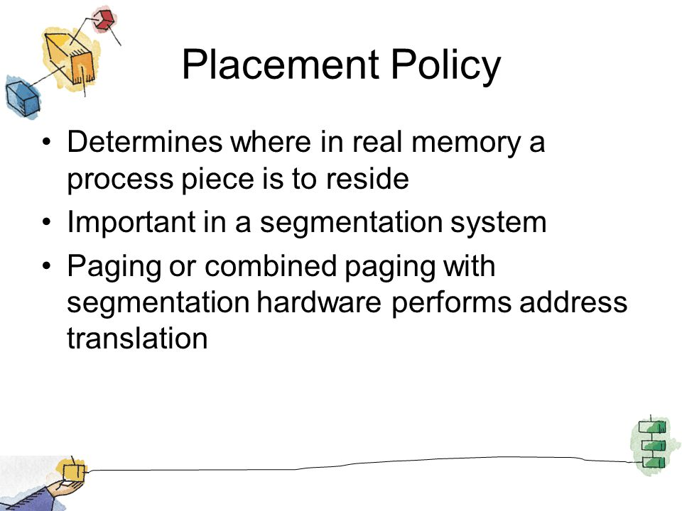 Placement Policy Determines where in real memory a process piece is to reside. Important in a segmentation system.