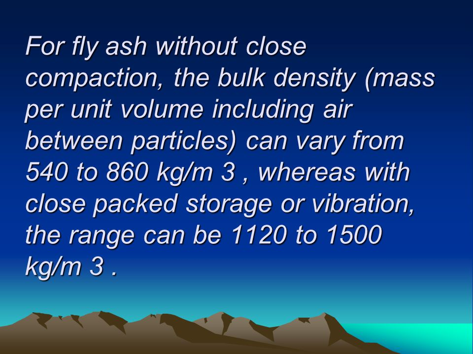 For fly ash without close compaction, the bulk density (mass per unit volume including air between particles) can vary from 540 to 860 kg/m 3 , whereas with close packed storage or vibration, the range can be 1120 to 1500 kg/m 3 .