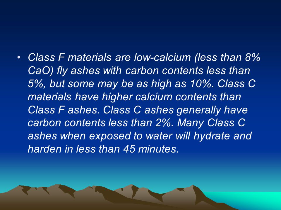 Class F materials are low-calcium (less than 8% CaO) fly ashes with carbon contents less than 5%, but some may be as high as 10%.