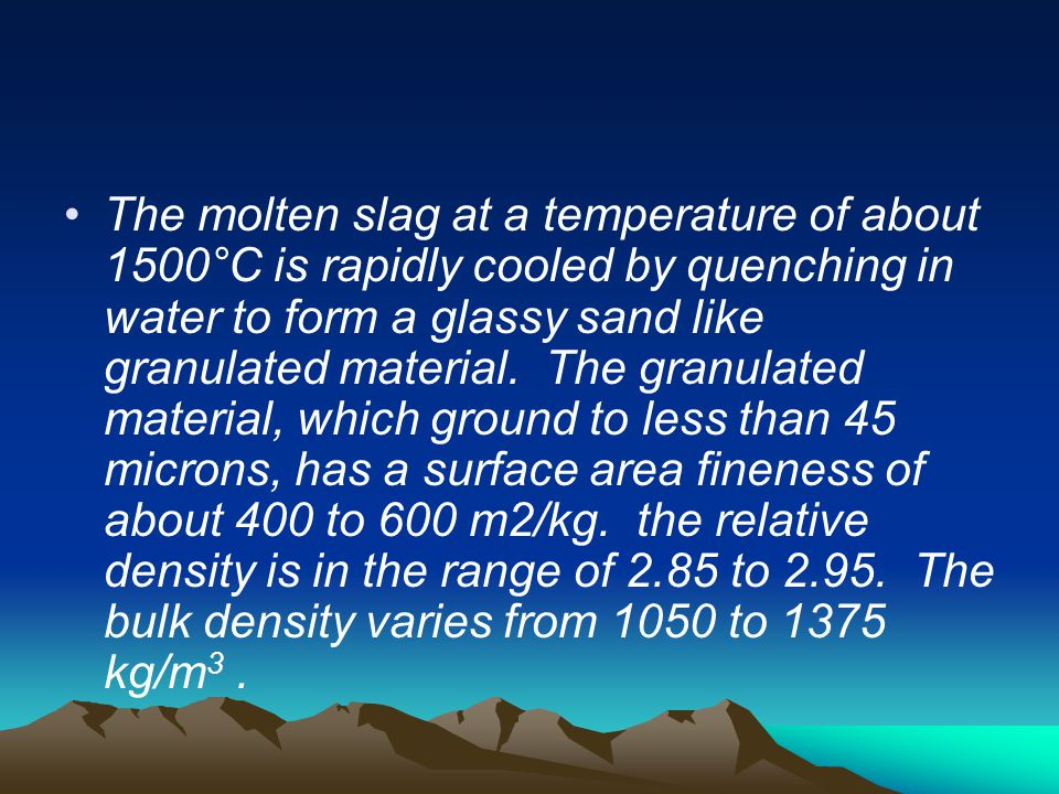 The molten slag at a temperature of about 1500°C is rapidly cooled by quenching in water to form a glassy sand like granulated material.