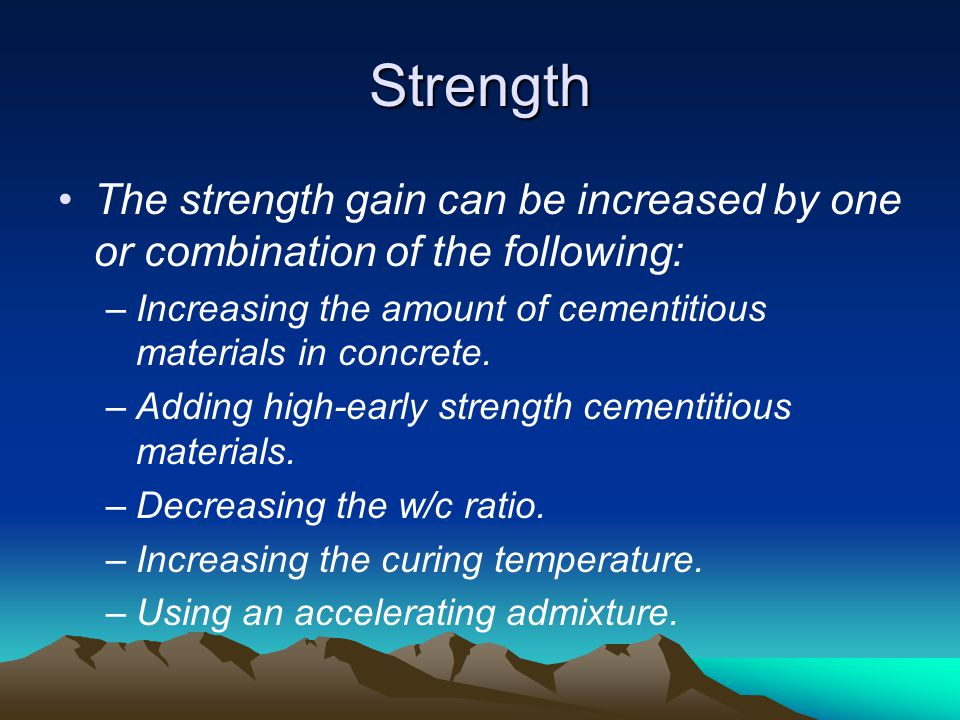 Strength The strength gain can be increased by one or combination of the following: Increasing the amount of cementitious materials in concrete.