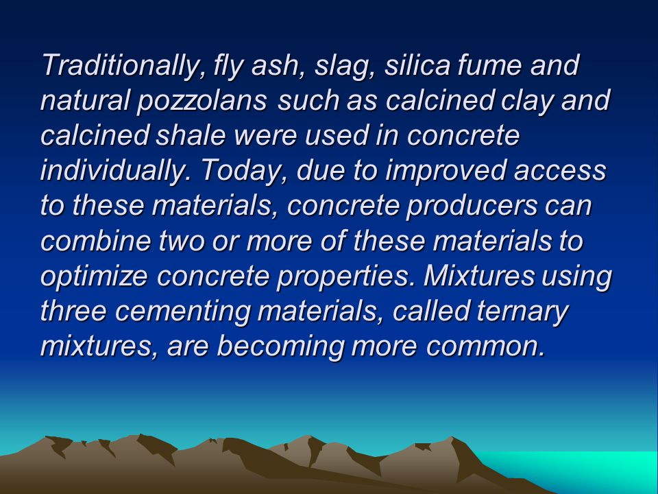Traditionally, fly ash, slag, silica fume and natural pozzolans such as calcined clay and calcined shale were used in concrete individually.