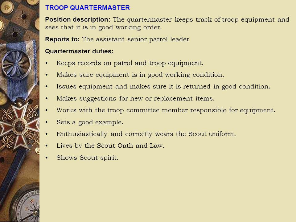 TROOP QUARTERMASTER Position description: The quartermaster keeps track of troop equipment and sees that it is in good working order.