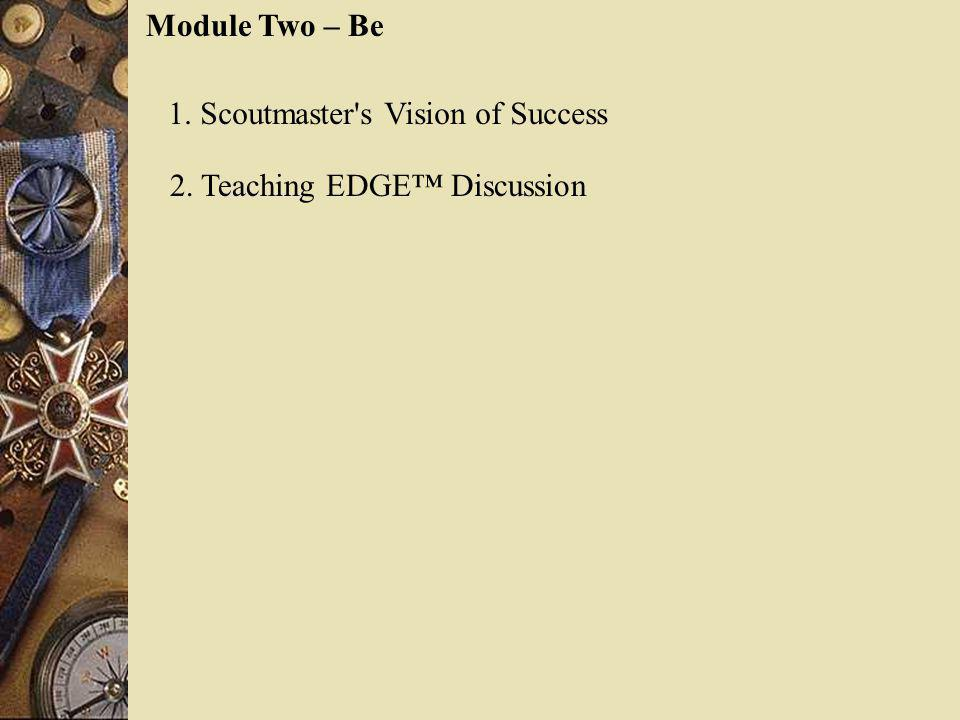 Module Two – Be 1. Scoutmaster s Vision of Success 2. Teaching EDGE™ Discussion