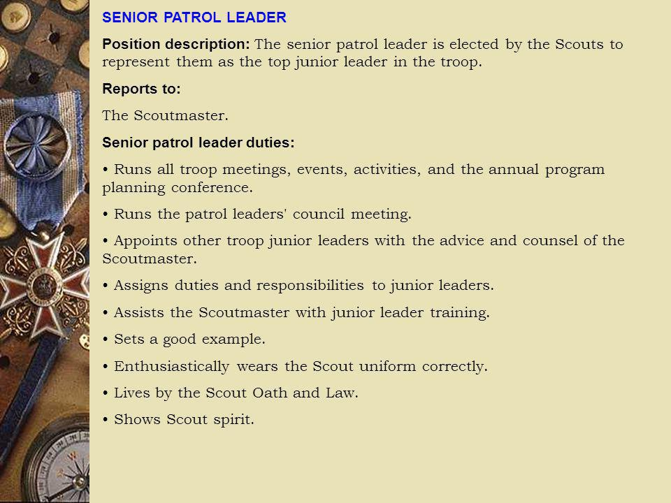 SENIOR PATROL LEADER Position description: The senior patrol leader is elected by the Scouts to represent them as the top junior leader in the troop.