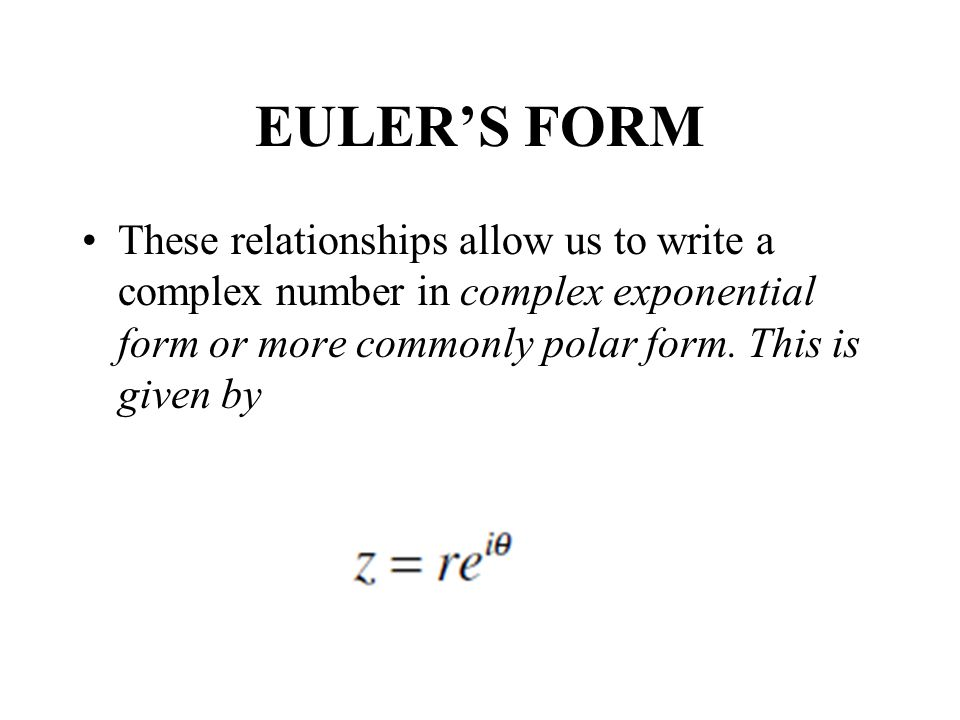 EULER'S FORM These relationships allow us to write a complex number in complex exponential form or more commonly polar form.