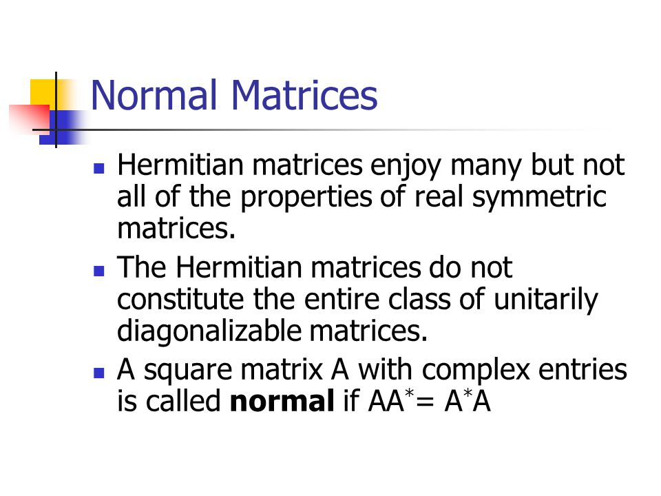 Normal Matrices Hermitian matrices enjoy many but not all of the properties of real symmetric matrices.