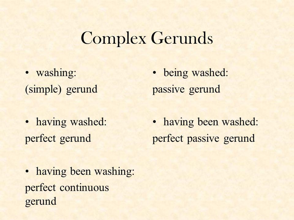 Complex Gerunds washing: (simple) gerund having washed: perfect gerund