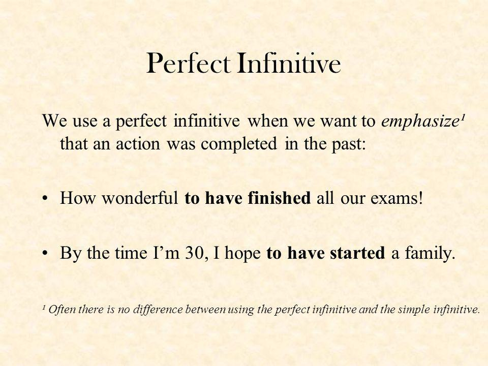 Perfect Infinitive We use a perfect infinitive when we want to emphasize¹ that an action was completed in the past: