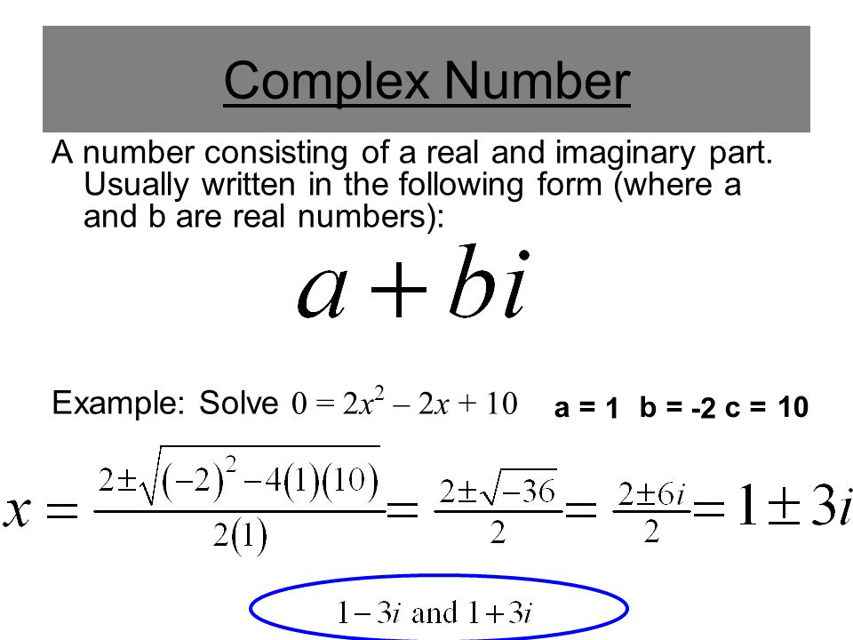 Complex Number A number consisting of a real and imaginary part. Usually written in the following form (where a and b are real numbers):