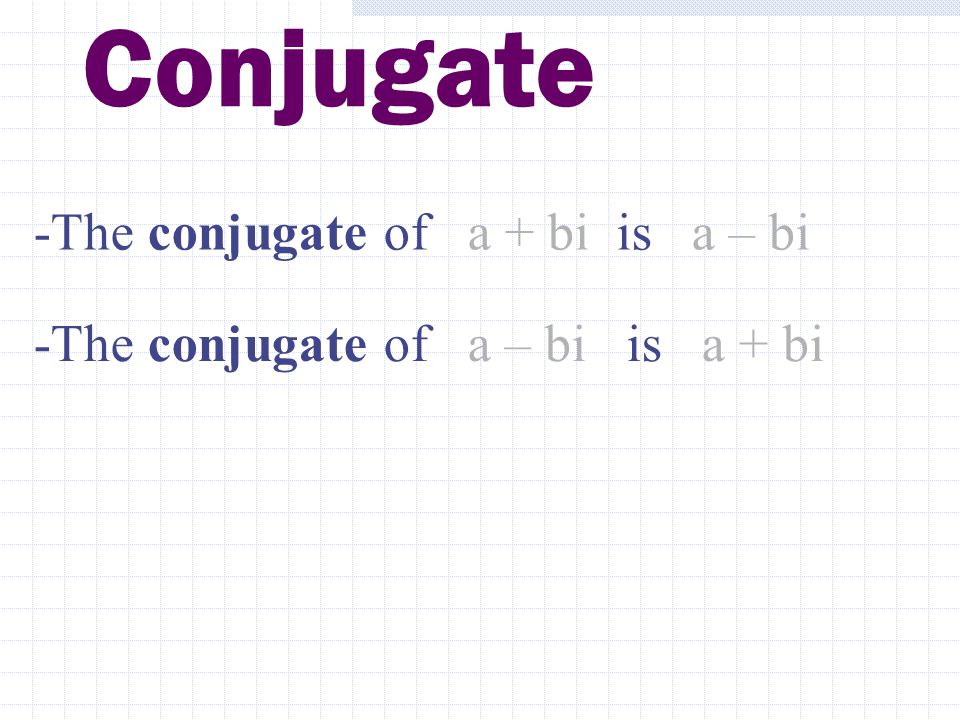Conjugate -The conjugate of a + bi is a – bi