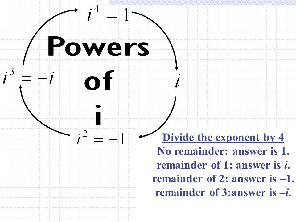 Powers of i Divide the exponent by 4 No remainder: answer is 1.