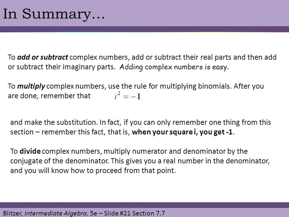 In Summary… To add or subtract complex numbers, add or subtract their real parts and then add.